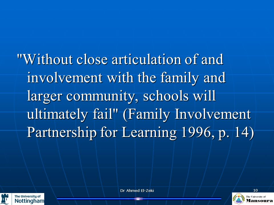 Dr Ahmed El-Zeki 10 Without close articulation of and involvement with the family and larger community, schools will ultimately fail (Family Involvement Partnership for Learning 1996, p.