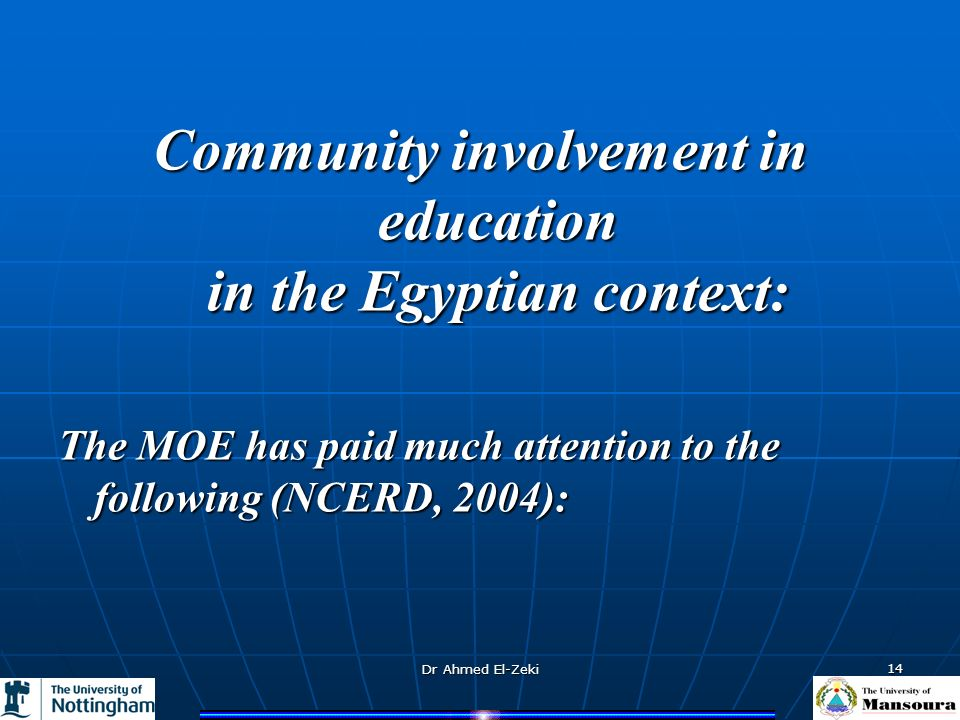Dr Ahmed El-Zeki 14 Community involvement in education in the Egyptian context: The MOE has paid much attention to the following (NCERD, 2004):