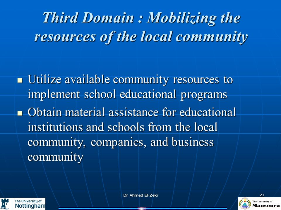 Dr Ahmed El-Zeki 21 Third Domain : Mobilizing the resources of the local community Utilize available community resources to implement school educational programs Utilize available community resources to implement school educational programs Obtain material assistance for educational institutions and schools from the local community, companies, and business community Obtain material assistance for educational institutions and schools from the local community, companies, and business community