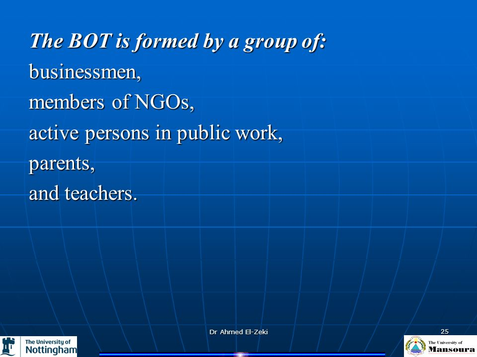 Dr Ahmed El-Zeki 25 The BOT is formed by a group of: businessmen, members of NGOs, active persons in public work, parents, and teachers.