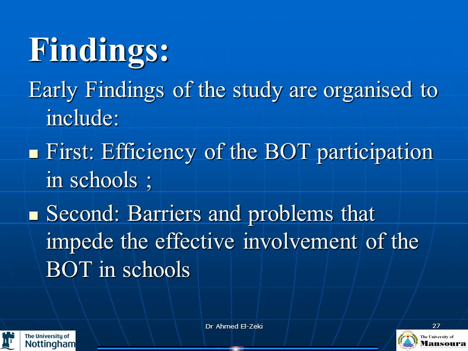 Dr Ahmed El-Zeki 27 Findings: Early Findings of the study are organised to include: First: Efficiency of the BOT participation in schools ; First: Efficiency of the BOT participation in schools ; Second: Barriers and problems that impede the effective involvement of the BOT in schools Second: Barriers and problems that impede the effective involvement of the BOT in schools