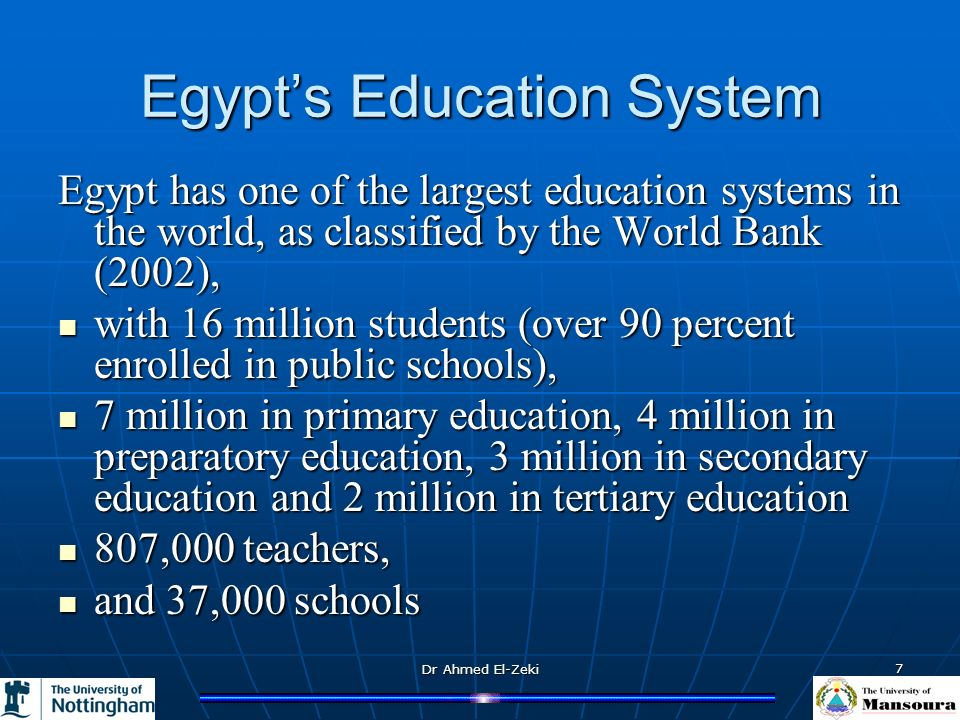 Dr Ahmed El-Zeki 7 Egypt has one of the largest education systems in the world, as classified by the World Bank (2002), with 16 million students (over 90 percent enrolled in public schools), with 16 million students (over 90 percent enrolled in public schools), 7 million in primary education, 4 million in preparatory education, 3 million in secondary education and 2 million in tertiary education 7 million in primary education, 4 million in preparatory education, 3 million in secondary education and 2 million in tertiary education 807,000 teachers, 807,000 teachers, and 37,000 schools and 37,000 schools Egypts Education System
