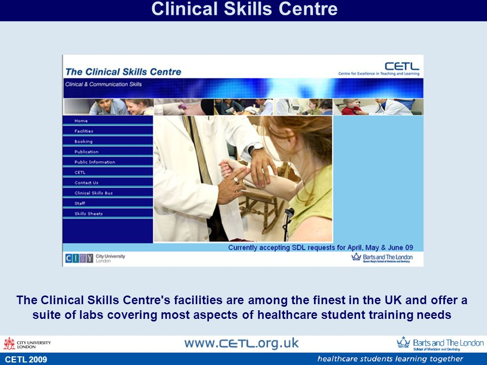 s CETL 2009 Clinical Skills Centre The Clinical Skills Centre s facilities are among the finest in the UK and offer a suite of labs covering most aspects of healthcare student training needs