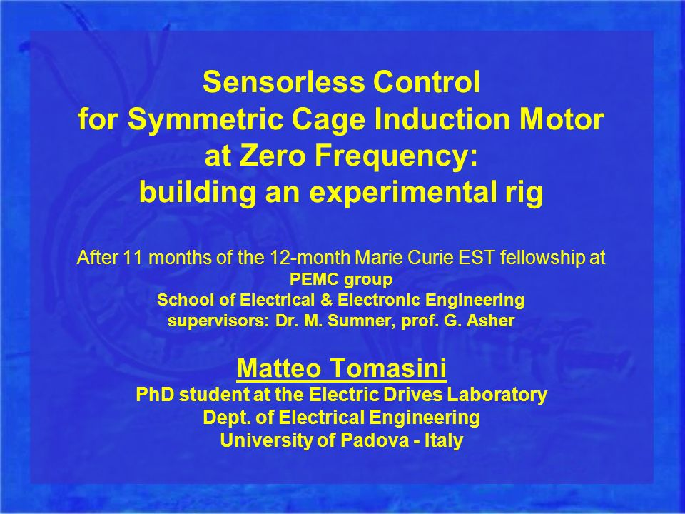 Sensorless Control for Symmetric Cage Induction Motor at Zero Frequency: building an experimental rig After 11 months of the 12-month Marie Curie EST fellowship at PEMC group School of Electrical & Electronic Engineering supervisors: Dr.
