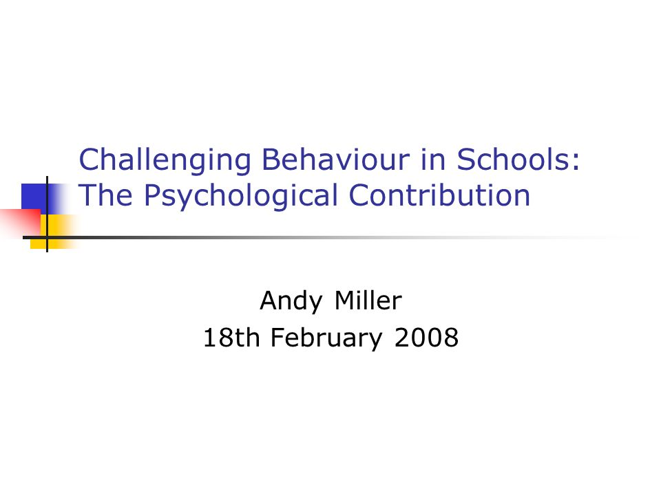 Challenging Behaviour in Schools: The Psychological Contribution Andy Miller 18th February 2008