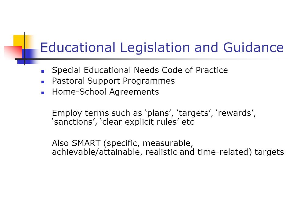 Educational Legislation and Guidance Special Educational Needs Code of Practice Pastoral Support Programmes Home-School Agreements Employ terms such as plans, targets, rewards, sanctions, clear explicit rules etc Also SMART (specific, measurable, achievable/attainable, realistic and time-related) targets