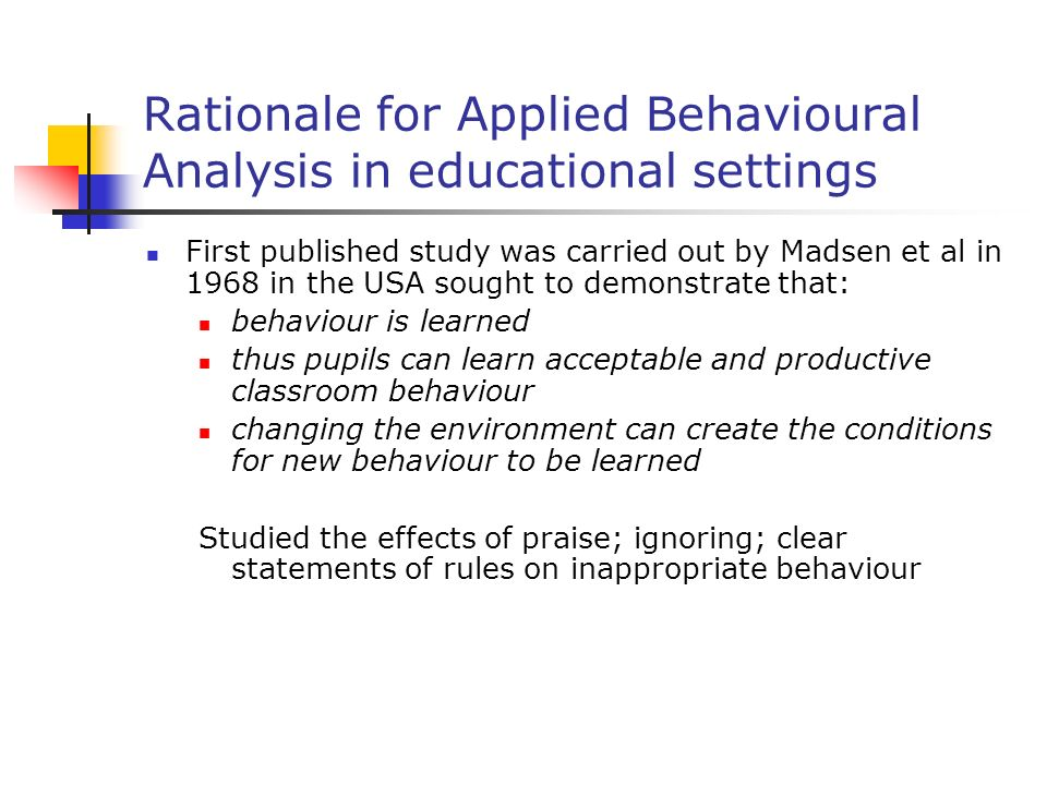 Rationale for Applied Behavioural Analysis in educational settings First published study was carried out by Madsen et al in 1968 in the USA sought to demonstrate that: behaviour is learned thus pupils can learn acceptable and productive classroom behaviour changing the environment can create the conditions for new behaviour to be learned Studied the effects of praise; ignoring; clear statements of rules on inappropriate behaviour