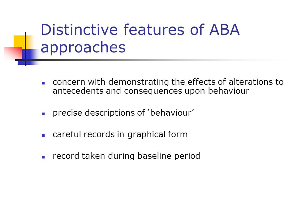 Distinctive features of ABA approaches concern with demonstrating the effects of alterations to antecedents and consequences upon behaviour precise descriptions of behaviour careful records in graphical form record taken during baseline period