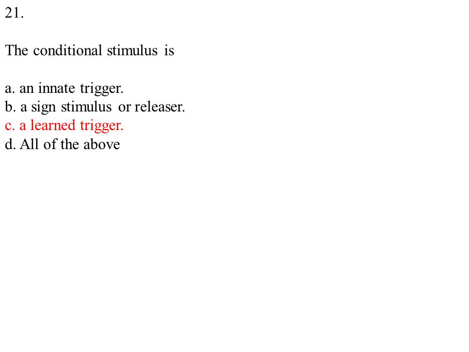 21. The conditional stimulus is a. an innate trigger.