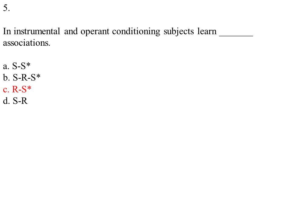 5. In instrumental and operant conditioning subjects learn _______ associations.