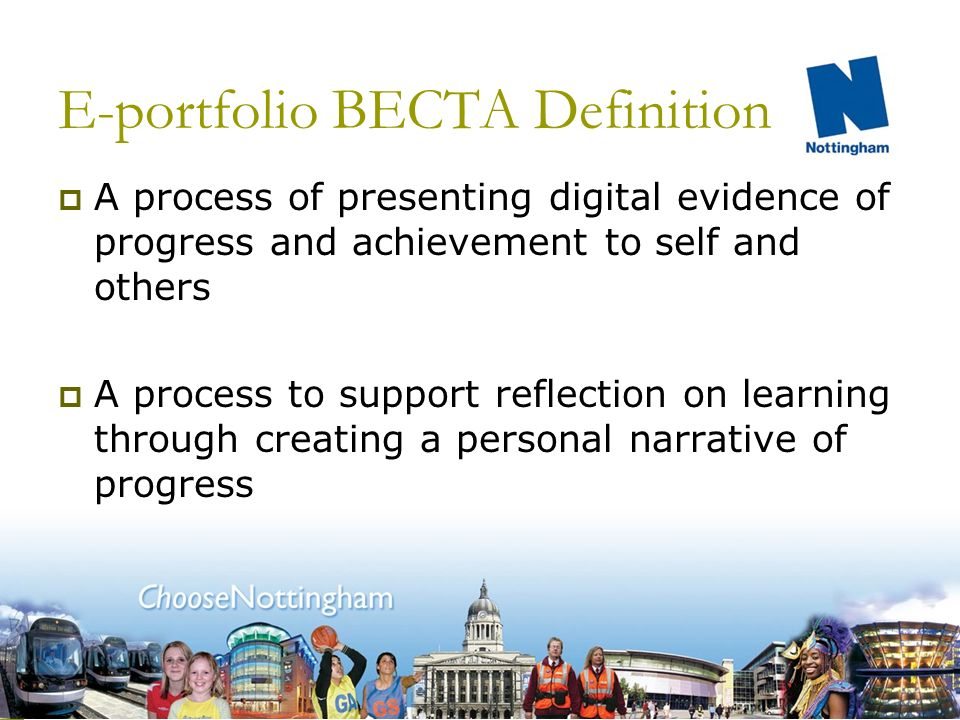 E-portfolio BECTA Definition The electronic process and services through which outcomes of learning and assessment are recorded The process and services through which outcomes and evidence are used to support transitions between phases of learning and career development across a lifetime