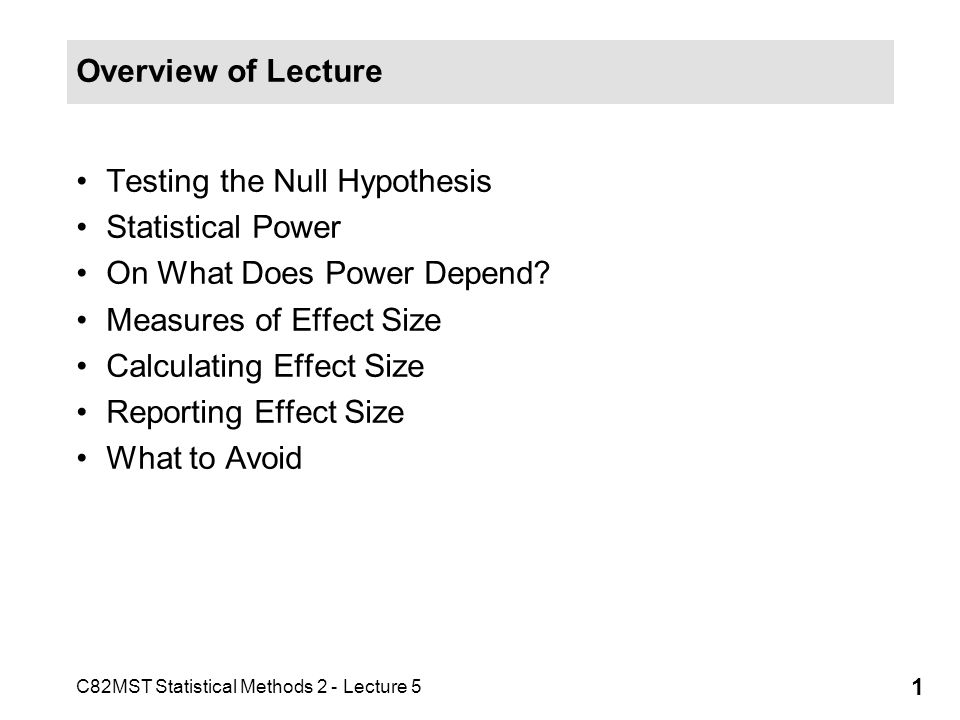 C82MST Statistical Methods 2 - Lecture 5 1 Overview of Lecture Testing the Null Hypothesis Statistical Power On What Does Power Depend.