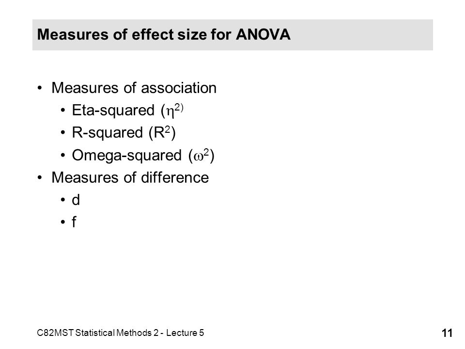 C82MST Statistical Methods 2 - Lecture 5 11 Measures of effect size for ANOVA Measures of association Eta-squared ( 2) R-squared (R 2 ) Omega-squared ( 2 ) Measures of difference d f