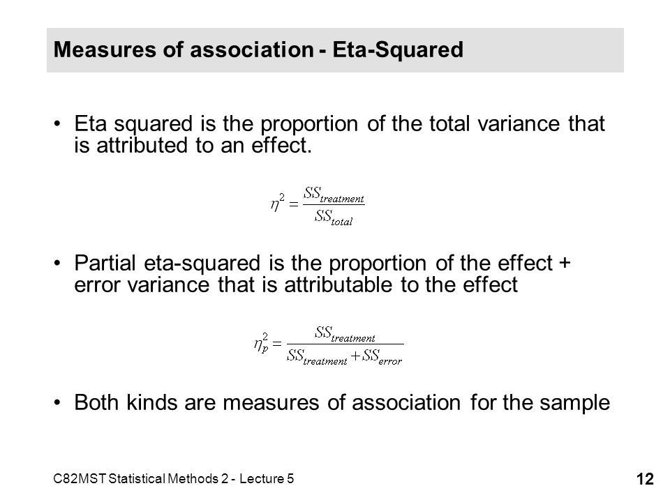 C82MST Statistical Methods 2 - Lecture 5 12 Measures of association - Eta-Squared Eta squared is the proportion of the total variance that is attributed to an effect.