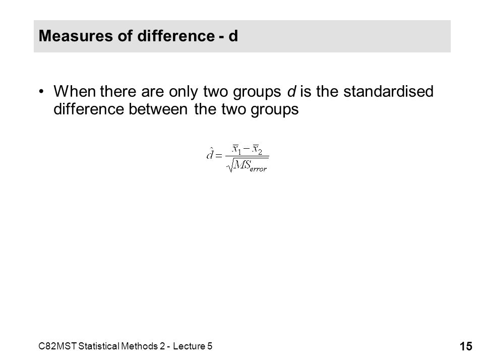 C82MST Statistical Methods 2 - Lecture 5 15 Measures of difference - d When there are only two groups d is the standardised difference between the two groups