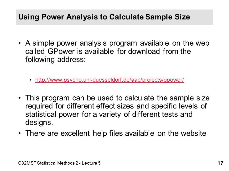 C82MST Statistical Methods 2 - Lecture 5 17 Using Power Analysis to Calculate Sample Size A simple power analysis program available on the web called GPower is available for download from the following address: http://www.psycho.uni-duesseldorf.de/aap/projects/gpower/ This program can be used to calculate the sample size required for different effect sizes and specific levels of statistical power for a variety of different tests and designs.