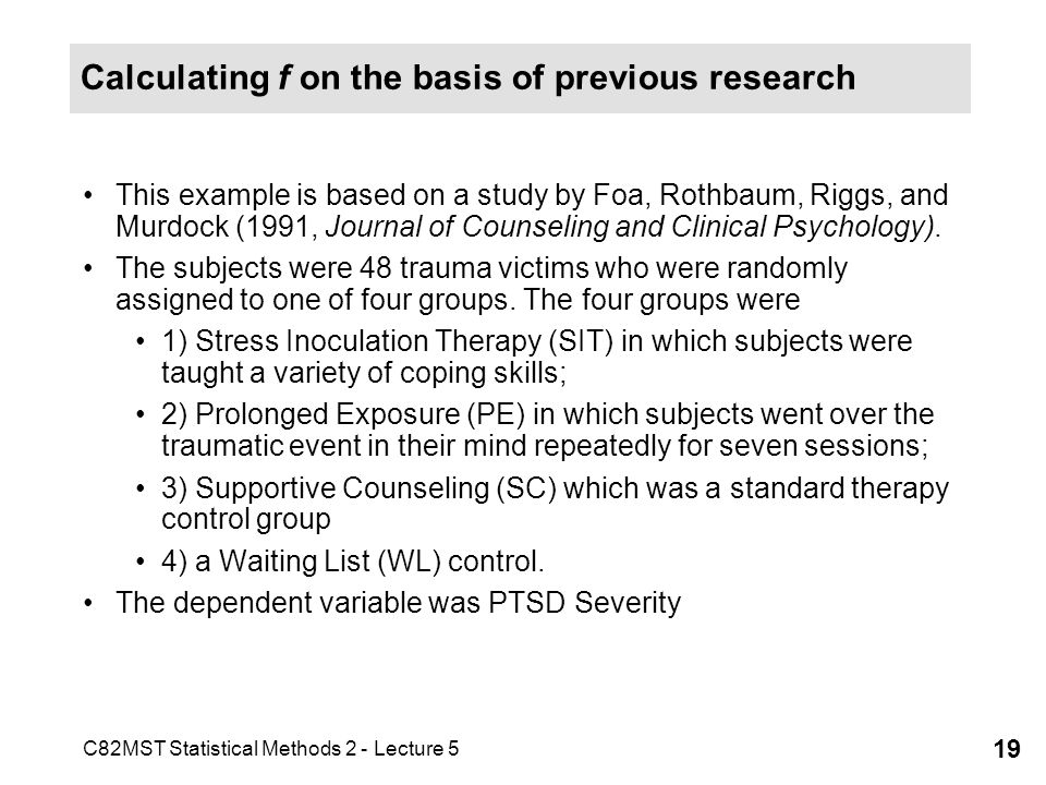 C82MST Statistical Methods 2 - Lecture 5 19 Calculating f on the basis of previous research This example is based on a study by Foa, Rothbaum, Riggs, and Murdock (1991, Journal of Counseling and Clinical Psychology).