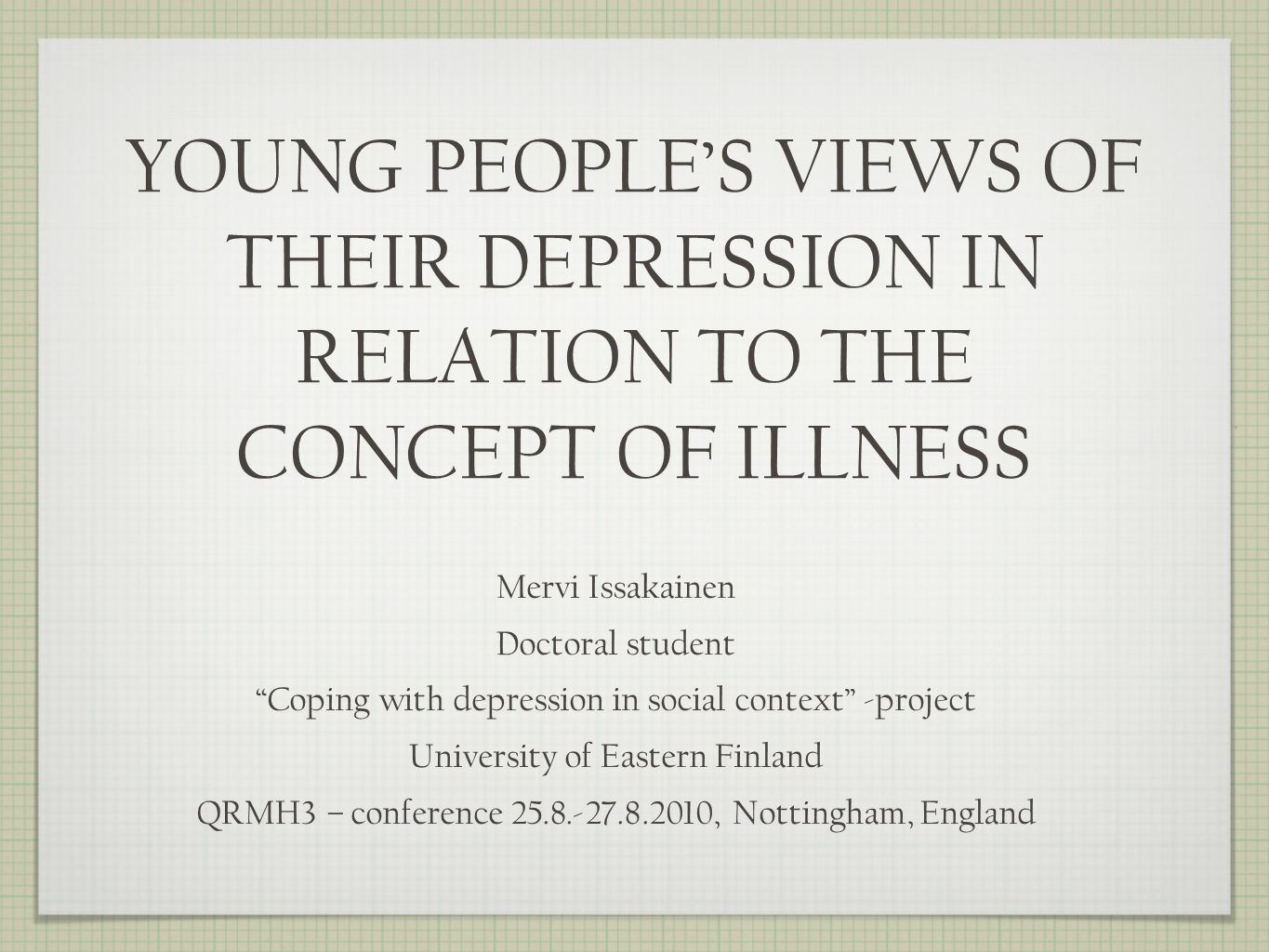 YOUNG PEOPLES VIEWS OF THEIR DEPRESSION IN RELATION TO THE CONCEPT OF ILLNESS Mervi Issakainen Doctoral student Coping with depression in social context -project University of Eastern Finland QRMH3 – conference 25.8.-27.8.2010, Nottingham, England