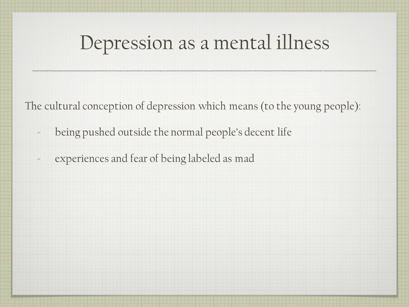 Depression as a mental illness The cultural conception of depression which means (to the young people): -being pushed outside the normal peoples decent life -experiences and fear of being labeled as mad