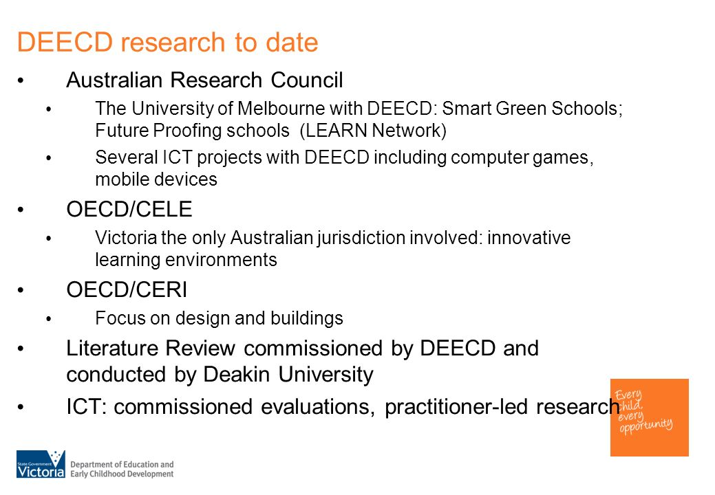 DEECD research to date Australian Research Council The University of Melbourne with DEECD: Smart Green Schools; Future Proofing schools (LEARN Network) Several ICT projects with DEECD including computer games, mobile devices OECD/CELE Victoria the only Australian jurisdiction involved: innovative learning environments OECD/CERI Focus on design and buildings Literature Review commissioned by DEECD and conducted by Deakin University ICT: commissioned evaluations, practitioner-led research