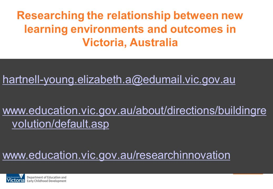 Researching the relationship between new learning environments and outcomes in Victoria, Australia hartnell-young.elizabeth.a@edumail.vic.gov.au www.education.vic.gov.au/about/directions/buildingre volution/default.asp www.education.vic.gov.au/researchinnovation