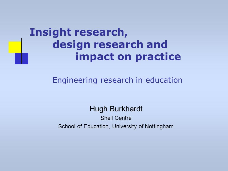 Insight research, design research and impact on practice Engineering research in education Hugh Burkhardt Shell Centre School of Education, University of Nottingham