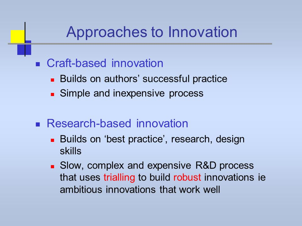 Approaches to Innovation Craft-based innovation Builds on authors successful practice Simple and inexpensive process Research-based innovation Builds on best practice, research, design skills Slow, complex and expensive R&D process that uses trialling to build robust innovations ie ambitious innovations that work well