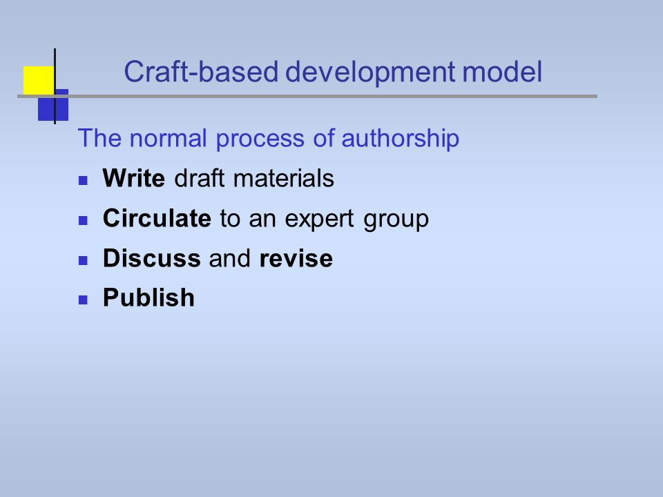 Craft-based development model The normal process of authorship Write draft materials Circulate to an expert group Discuss and revise Publish