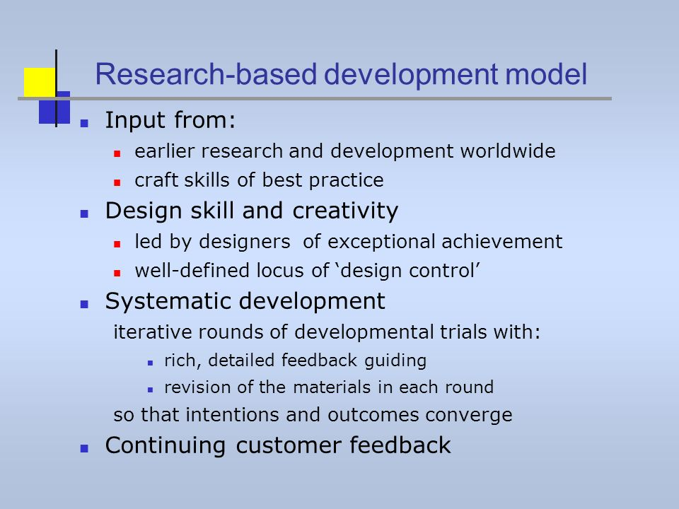 Research-based development model Input from: earlier research and development worldwide craft skills of best practice Design skill and creativity led by designers of exceptional achievement well-defined locus of design control Systematic development iterative rounds of developmental trials with: rich, detailed feedback guiding revision of the materials in each round so that intentions and outcomes converge Continuing customer feedback