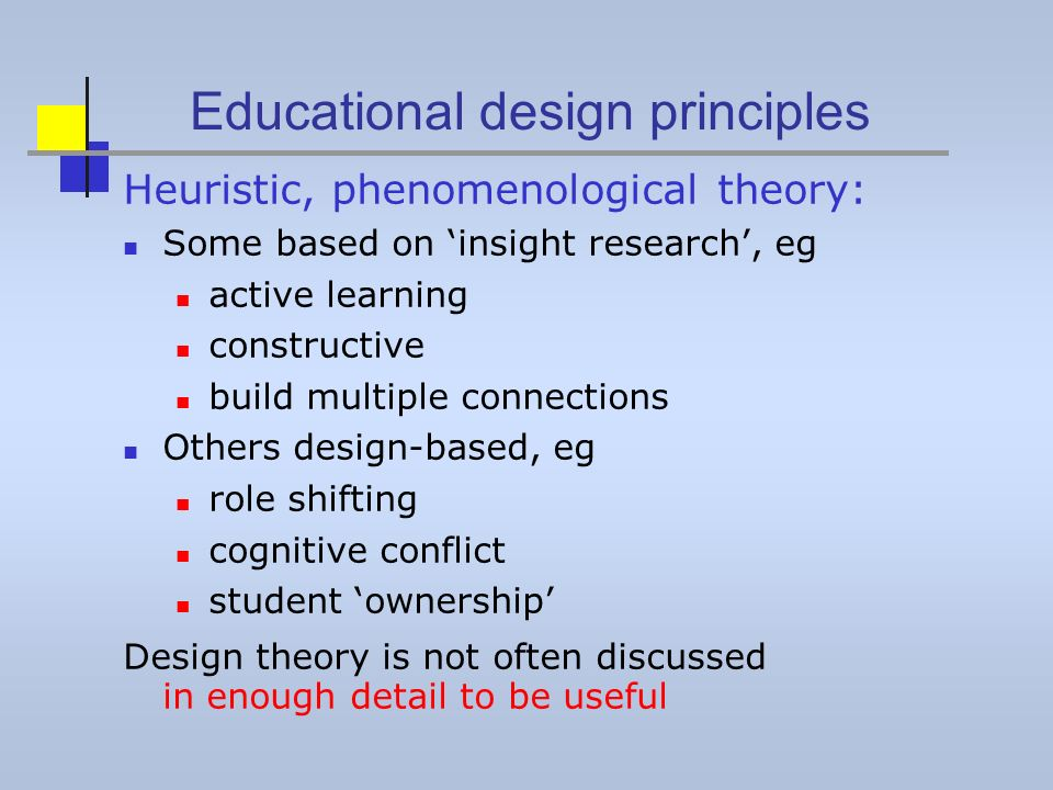 Educational design principles Heuristic, phenomenological theory: Some based on insight research, eg active learning constructive build multiple connections Others design-based, eg role shifting cognitive conflict student ownership Design theory is not often discussed in enough detail to be useful