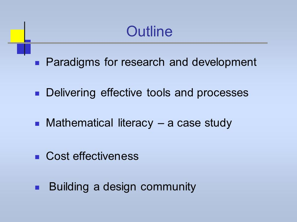 Outline Paradigms for research and development Delivering effective tools and processes Mathematical literacy – a case study Cost effectiveness Building a design community
