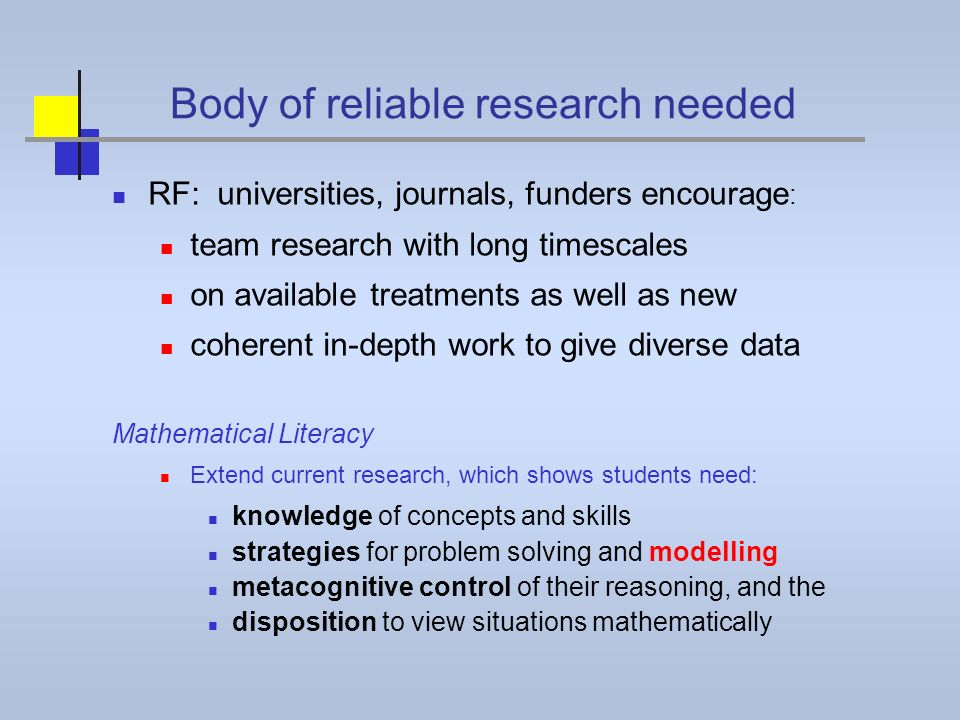 Body of reliable research needed RF: universities, journals, funders encourage : team research with long timescales on available treatments as well as new coherent in-depth work to give diverse data Mathematical Literacy Extend current research, which shows students need: knowledge of concepts and skills strategies for problem solving and modelling metacognitive control of their reasoning, and the disposition to view situations mathematically