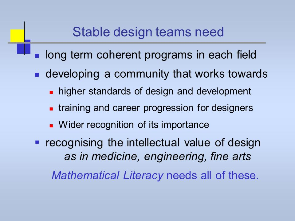 Stable design teams need long term coherent programs in each field developing a community that works towards higher standards of design and development training and career progression for designers Wider recognition of its importance recognising the intellectual value of design as in medicine, engineering, fine arts Mathematical Literacy needs all of these.