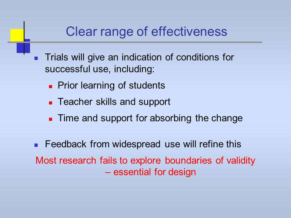 Clear range of effectiveness Trials will give an indication of conditions for successful use, including: Prior learning of students Teacher skills and support Time and support for absorbing the change Feedback from widespread use will refine this Most research fails to explore boundaries of validity – essential for design