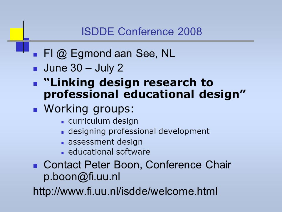 ISDDE Conference 2008 FI @ Egmond aan See, NL June 30 – July 2 Linking design research to professional educational design Working groups: curriculum design designing professional development assessment design educational software Contact Peter Boon, Conference Chair p.boon@fi.uu.nl http://www.fi.uu.nl/isdde/welcome.html