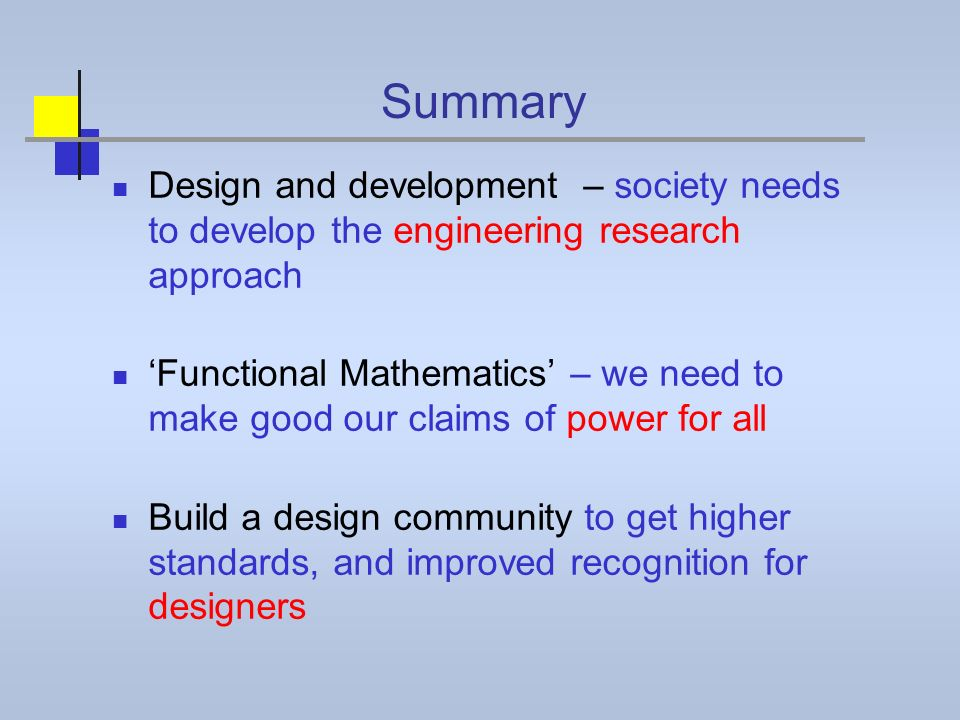 Summary Design and development – society needs to develop the engineering research approach Functional Mathematics – we need to make good our claims of power for all Build a design community to get higher standards, and improved recognition for designers