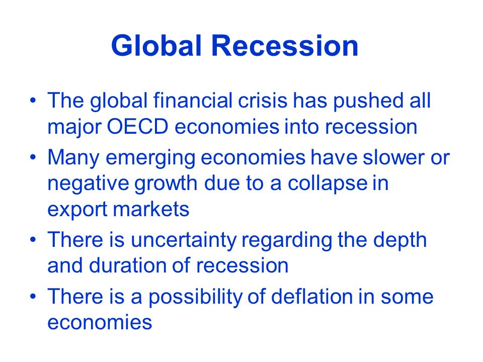 The global financial crisis has pushed all major OECD economies into recession Many emerging economies have slower or negative growth due to a collapse in export markets There is uncertainty regarding the depth and duration of recession There is a possibility of deflation in some economies