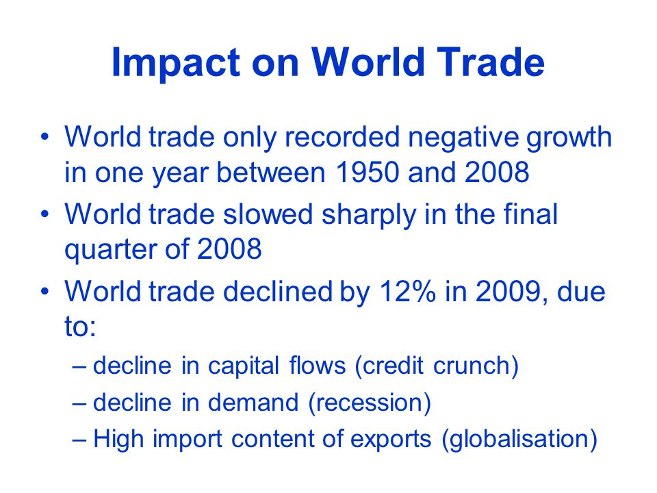 Impact on World Trade World trade only recorded negative growth in one year between 1950 and 2008 World trade slowed sharply in the final quarter of 2008 World trade declined by 12% in 2009, due to: –decline in capital flows (credit crunch) –decline in demand (recession) –High import content of exports (globalisation)
