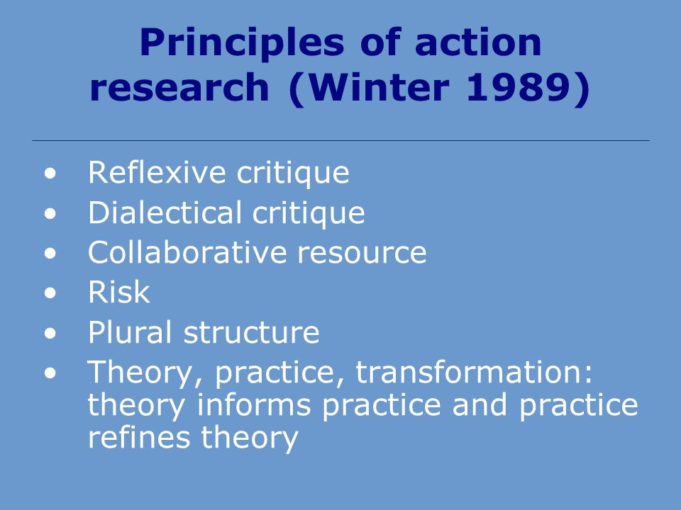 Principles of action research (Winter 1989) Reflexive critique Dialectical critique Collaborative resource Risk Plural structure Theory, practice, transformation: theory informs practice and practice refines theory