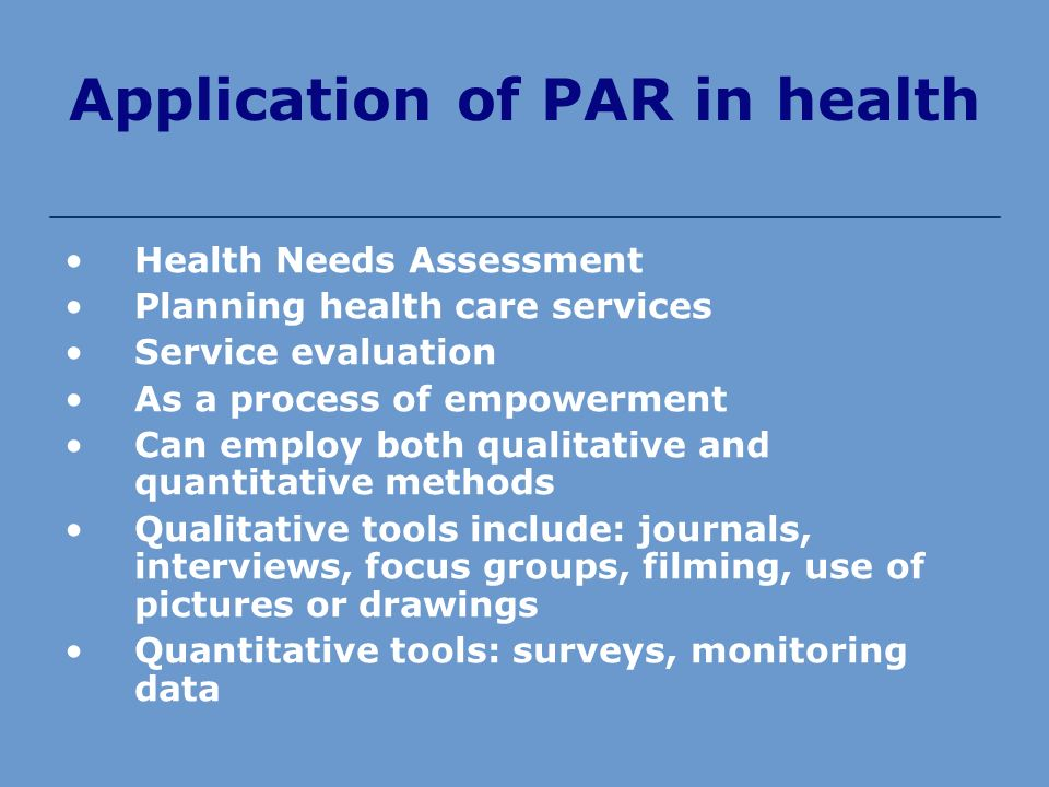 Application of PAR in health Health Needs Assessment Planning health care services Service evaluation As a process of empowerment Can employ both qualitative and quantitative methods Qualitative tools include: journals, interviews, focus groups, filming, use of pictures or drawings Quantitative tools: surveys, monitoring data