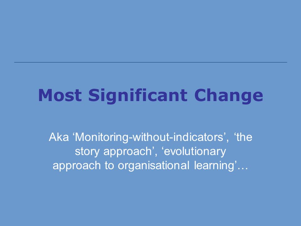 Most Significant Change Aka Monitoring-without-indicators, the story approach, evolutionary approach to organisational learning…