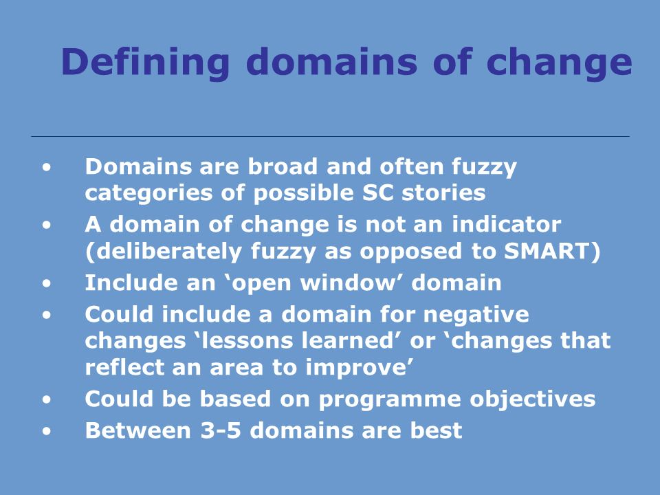 Defining domains of change Domains are broad and often fuzzy categories of possible SC stories A domain of change is not an indicator (deliberately fuzzy as opposed to SMART) Include an open window domain Could include a domain for negative changes lessons learned or changes that reflect an area to improve Could be based on programme objectives Between 3-5 domains are best