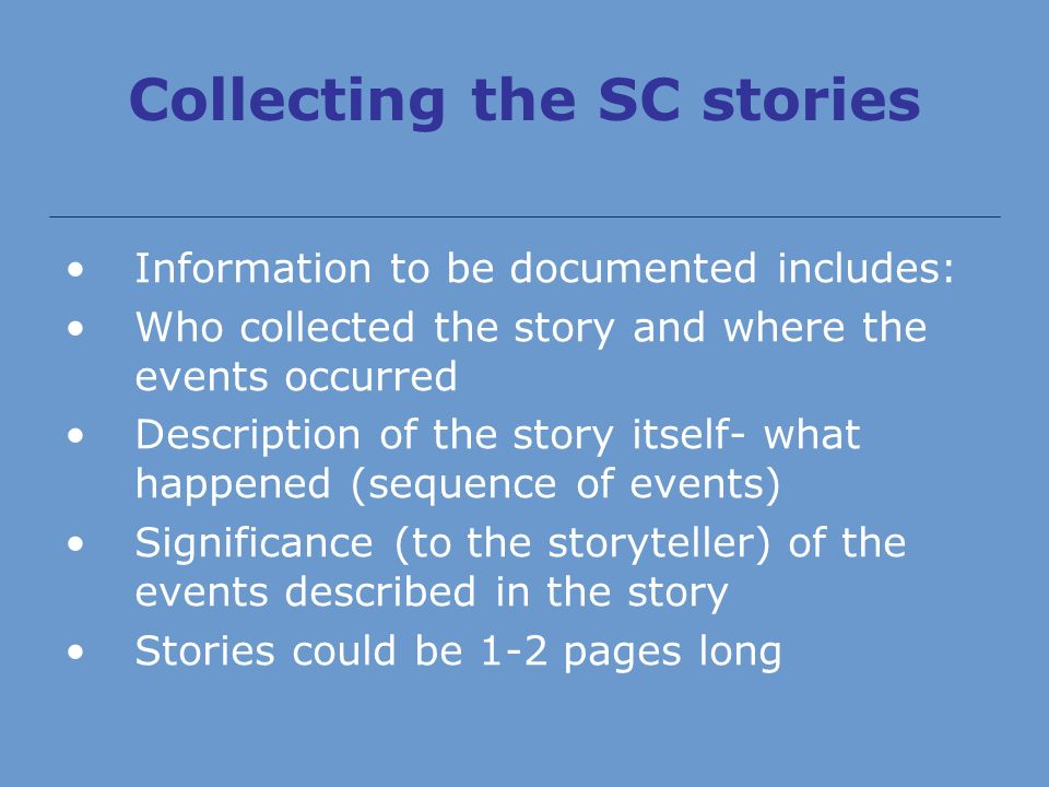 Collecting the SC stories Information to be documented includes: Who collected the story and where the events occurred Description of the story itself- what happened (sequence of events) Significance (to the storyteller) of the events described in the story Stories could be 1-2 pages long