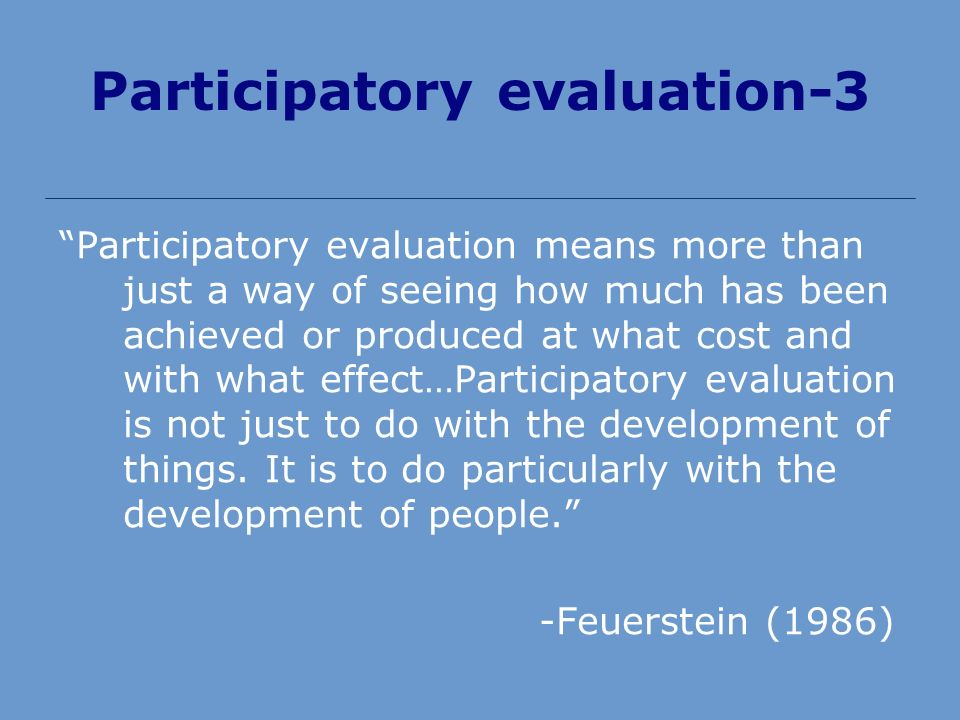 Participatory evaluation-3 Participatory evaluation means more than just a way of seeing how much has been achieved or produced at what cost and with what effect…Participatory evaluation is not just to do with the development of things.