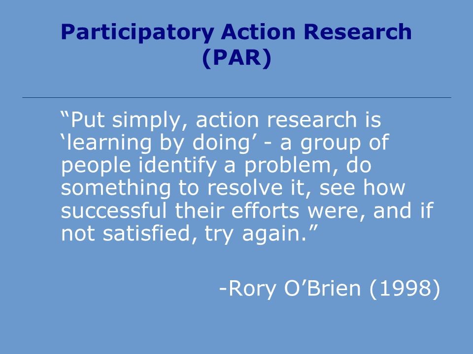 Participatory Action Research (PAR) Put simply, action research is learning by doing - a group of people identify a problem, do something to resolve it, see how successful their efforts were, and if not satisfied, try again.