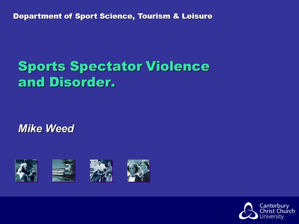 Department of Sport Science, Tourism & Leisure Sports Spectator Violence and Disorder. Mike Weed