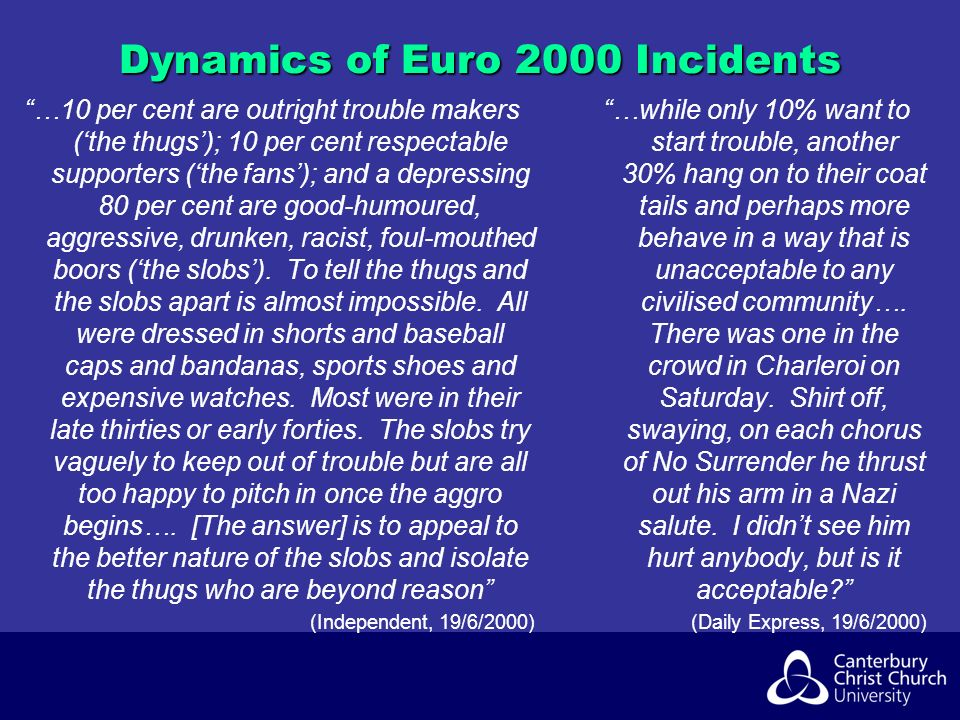 Dynamics of Euro 2000 Incidents …10 per cent are outright trouble makers (the thugs); 10 per cent respectable supporters (the fans); and a depressing 80 per cent are good-humoured, aggressive, drunken, racist, foul-mouthed boors (the slobs).
