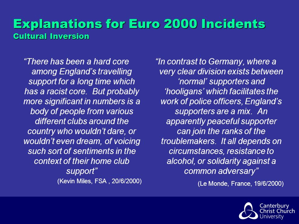 Explanations for Euro 2000 Incidents Cultural Inversion There has been a hard core among Englands travelling support for a long time which has a racist core.