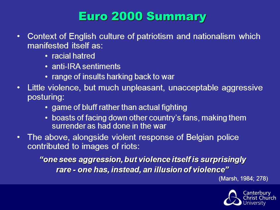 Euro 2000 Summary Context of English culture of patriotism and nationalism which manifested itself as: racial hatred anti-IRA sentiments range of insults harking back to war Little violence, but much unpleasant, unacceptable aggressive posturing: game of bluff rather than actual fighting boasts of facing down other countrys fans, making them surrender as had done in the war The above, alongside violent response of Belgian police contributed to images of riots: one sees aggression, but violence itself is surprisingly rare - one has, instead, an illusion of violence (Marsh, 1984; 278)
