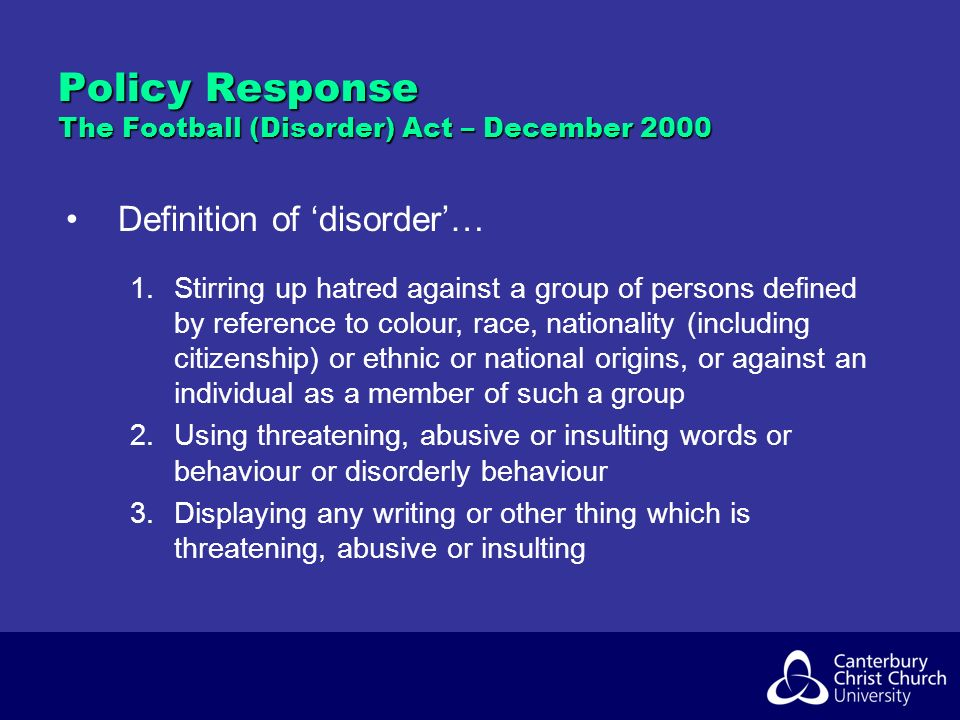 Policy Response The Football (Disorder) Act – December 2000 Definition of disorder… 1.Stirring up hatred against a group of persons defined by reference to colour, race, nationality (including citizenship) or ethnic or national origins, or against an individual as a member of such a group 2.Using threatening, abusive or insulting words or behaviour or disorderly behaviour 3.Displaying any writing or other thing which is threatening, abusive or insulting